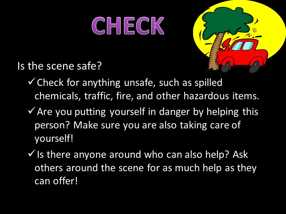 CHECK Is the scene safe Check for anything unsafe, such as spilled chemicals, traffic, fire, and other hazardous items.