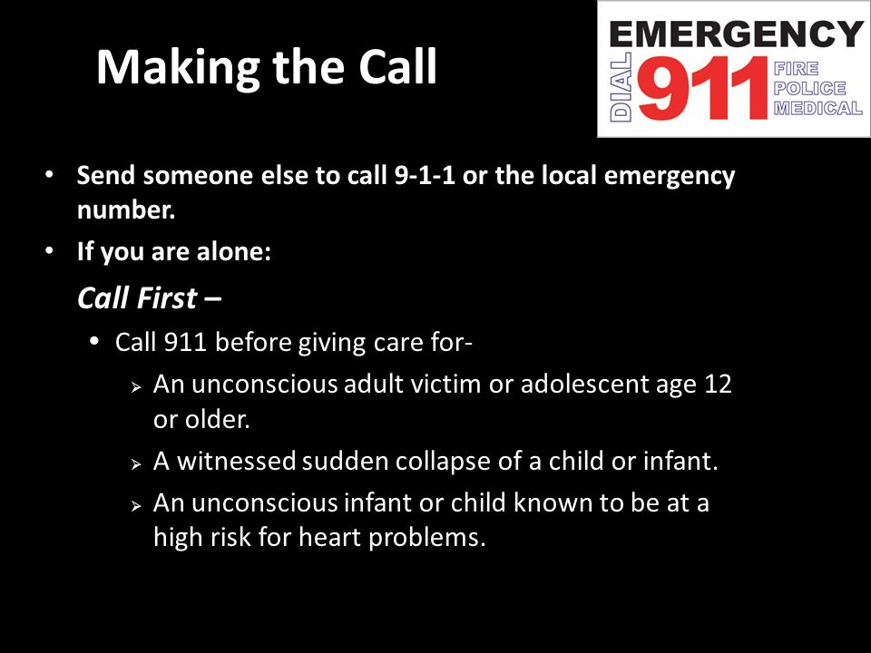 Making the Call Send someone else to call or the local emergency number. If you are alone: Call First –