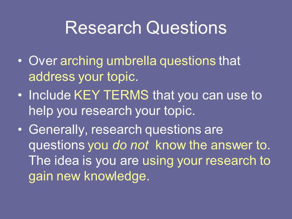 Research Questions Over arching umbrella questions that address your topic. Include KEY TERMS that you can use to help you research your topic.