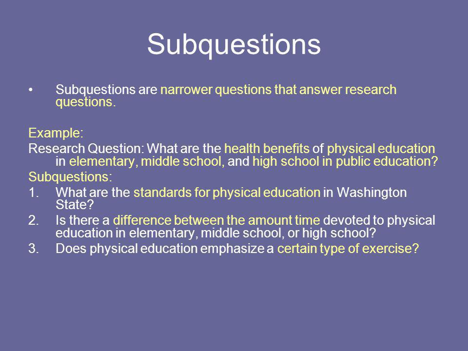 Subquestions Subquestions are narrower questions that answer research questions. Example: