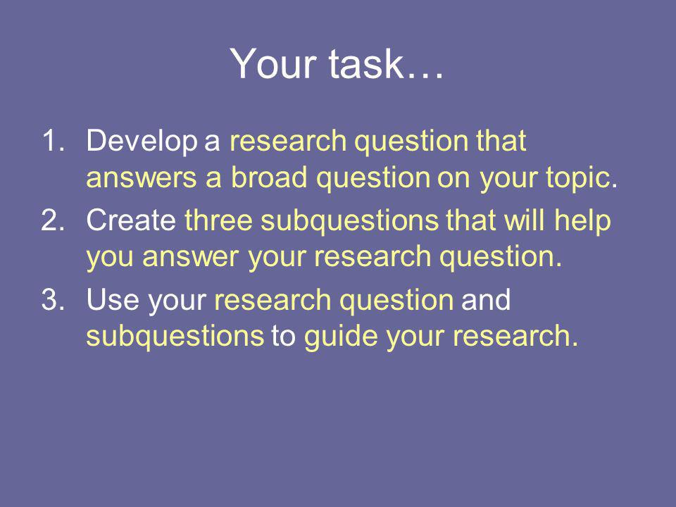 Your task… Develop a research question that answers a broad question on your topic.
