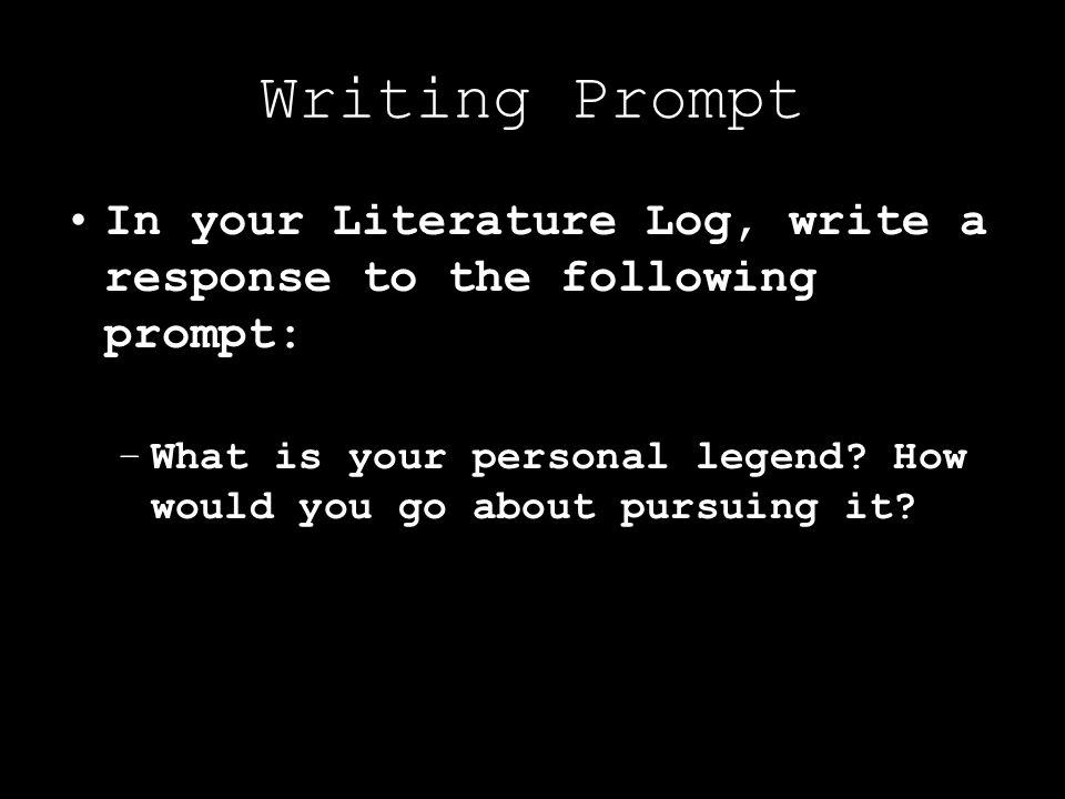 Writing Prompt In your Literature Log, write a response to the following prompt: What is your personal legend.