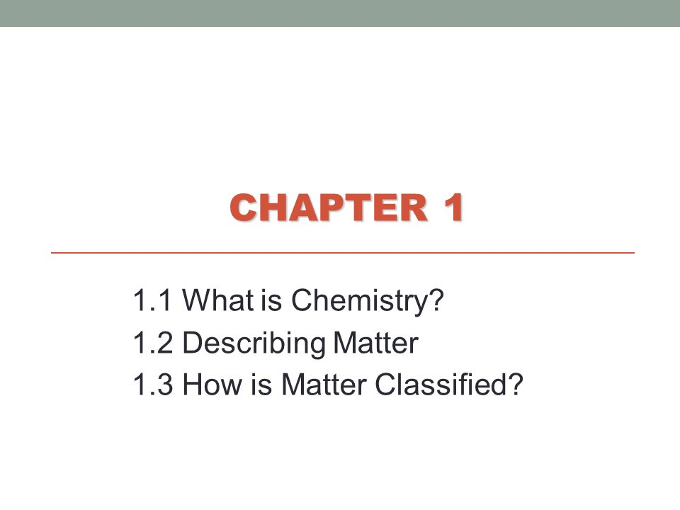 CHAPTER 1 1.1 What is Chemistry 1.2 Describing Matter