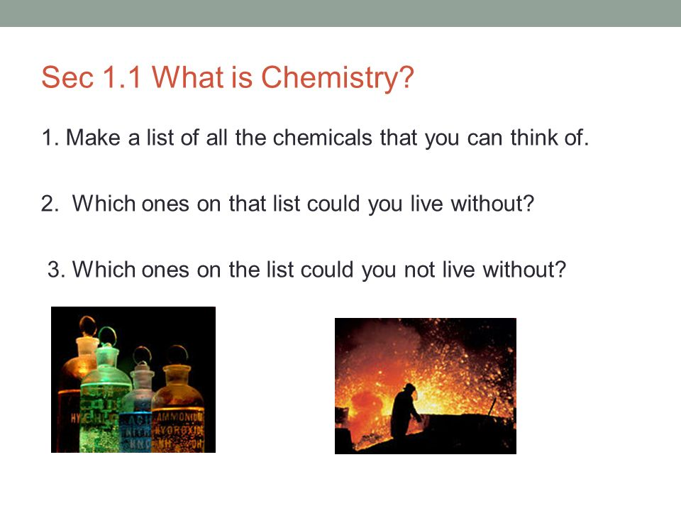 Sec 1.1 What is Chemistry 1. Make a list of all the chemicals that you can think of. 2. Which ones on that list could you live without