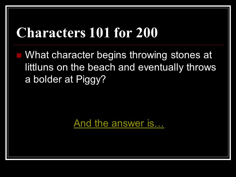 Characters 101 for 200 What character begins throwing stones at littluns on the beach and eventually throws a bolder at Piggy
