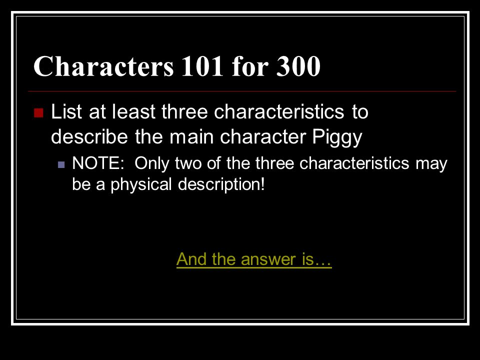 Characters 101 for 300 List at least three characteristics to describe the main character Piggy.