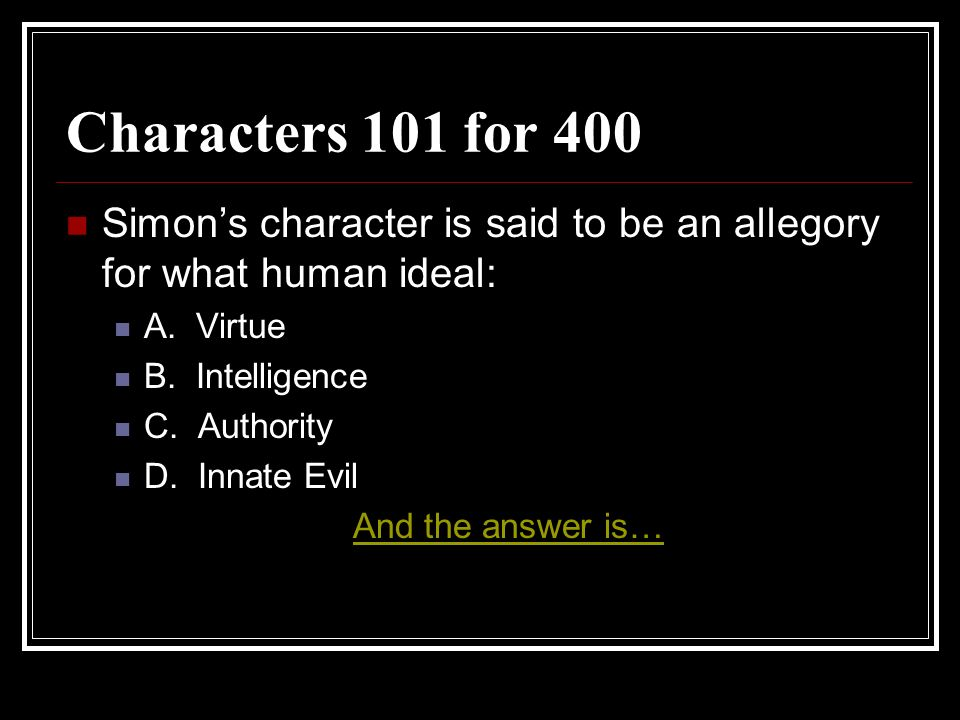 Characters 101 for 400 Simon's character is said to be an allegory for what human ideal: A. Virtue.