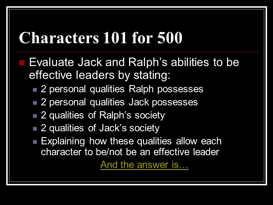 Characters 101 for 500 Evaluate Jack and Ralph's abilities to be effective leaders by stating: 2 personal qualities Ralph possesses.