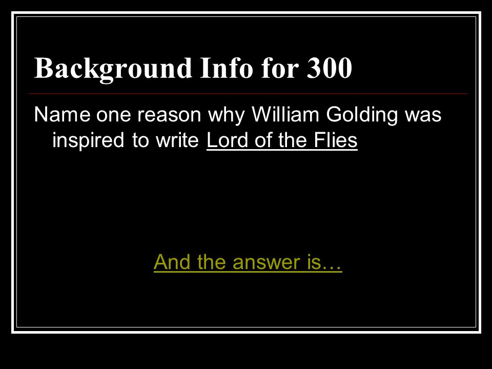 Background Info for 300 Name one reason why William Golding was inspired to write Lord of the Flies And the answer is…