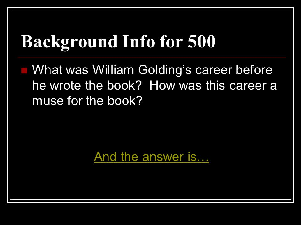 Background Info for 500 What was William Golding's career before he wrote the book How was this career a muse for the book