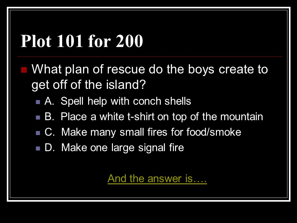 Plot 101 for 200 What plan of rescue do the boys create to get off of the island A. Spell help with conch shells.