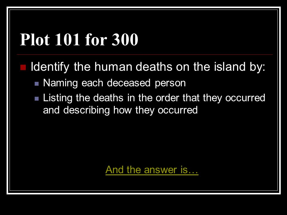 Plot 101 for 300 Identify the human deaths on the island by: