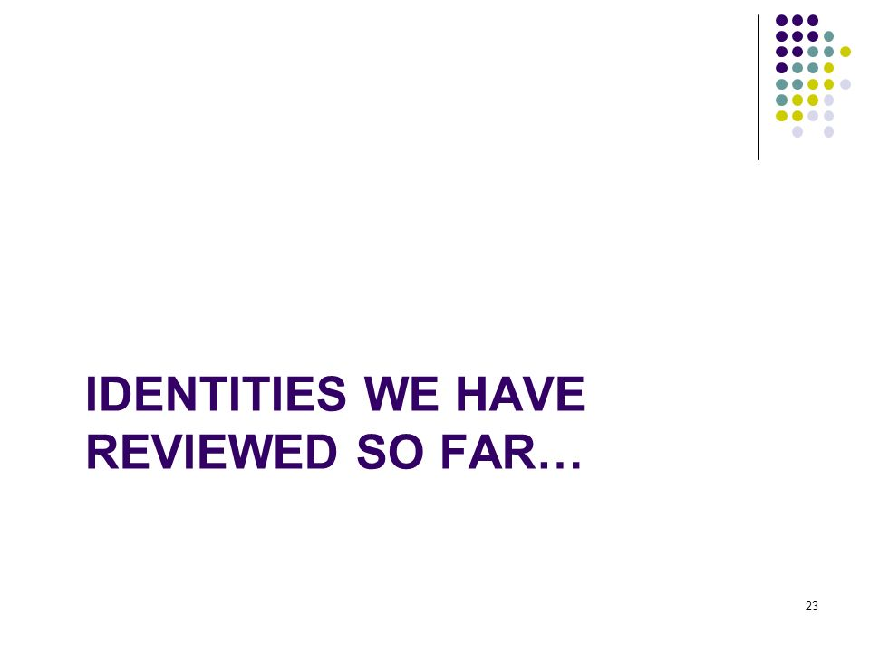 Identities we have reviewed so far…