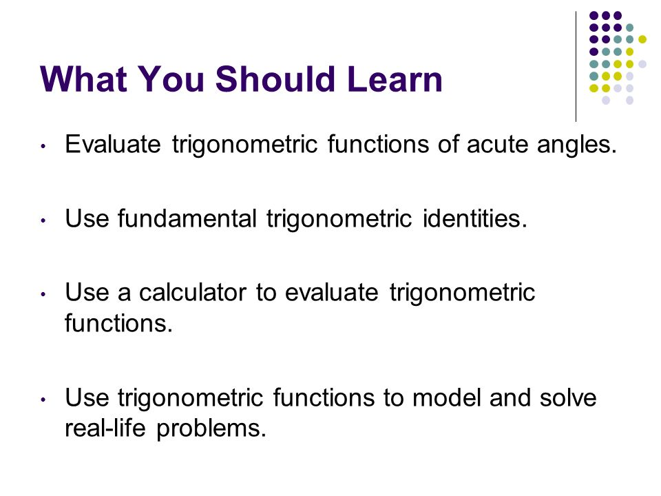 What You Should Learn Evaluate trigonometric functions of acute angles. Use fundamental trigonometric identities.