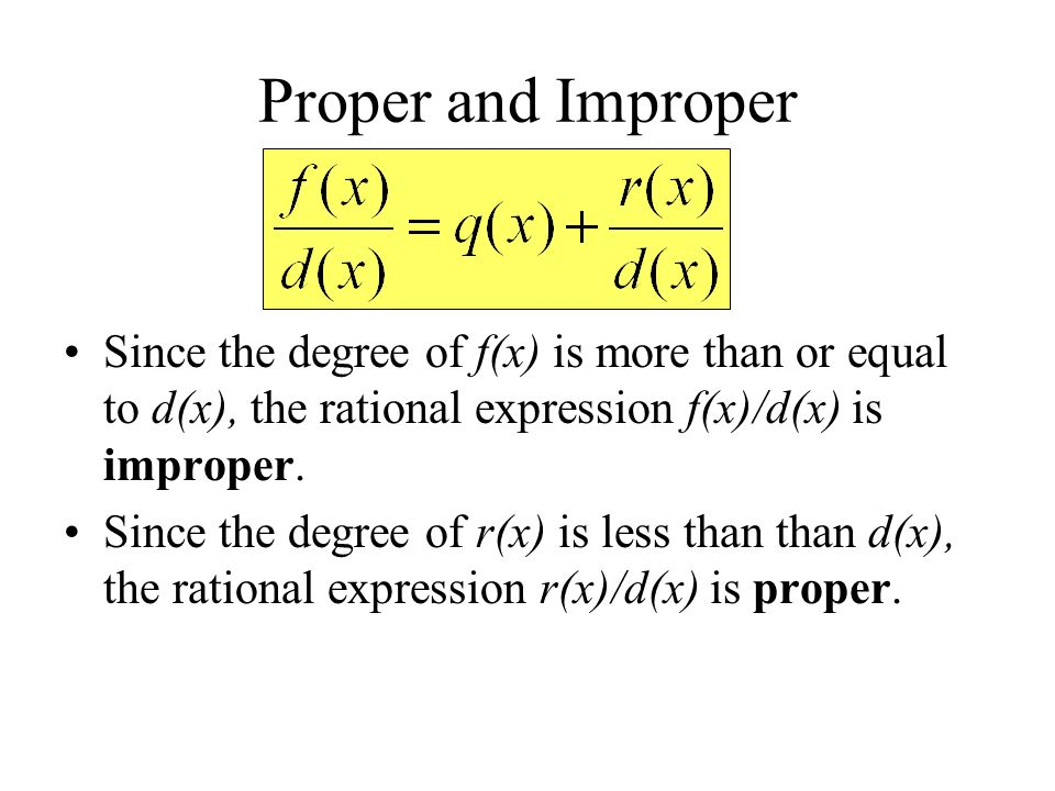 Proper and Improper Since the degree of f(x) is more than or equal to d(x), the rational expression f(x)/d(x) is improper.