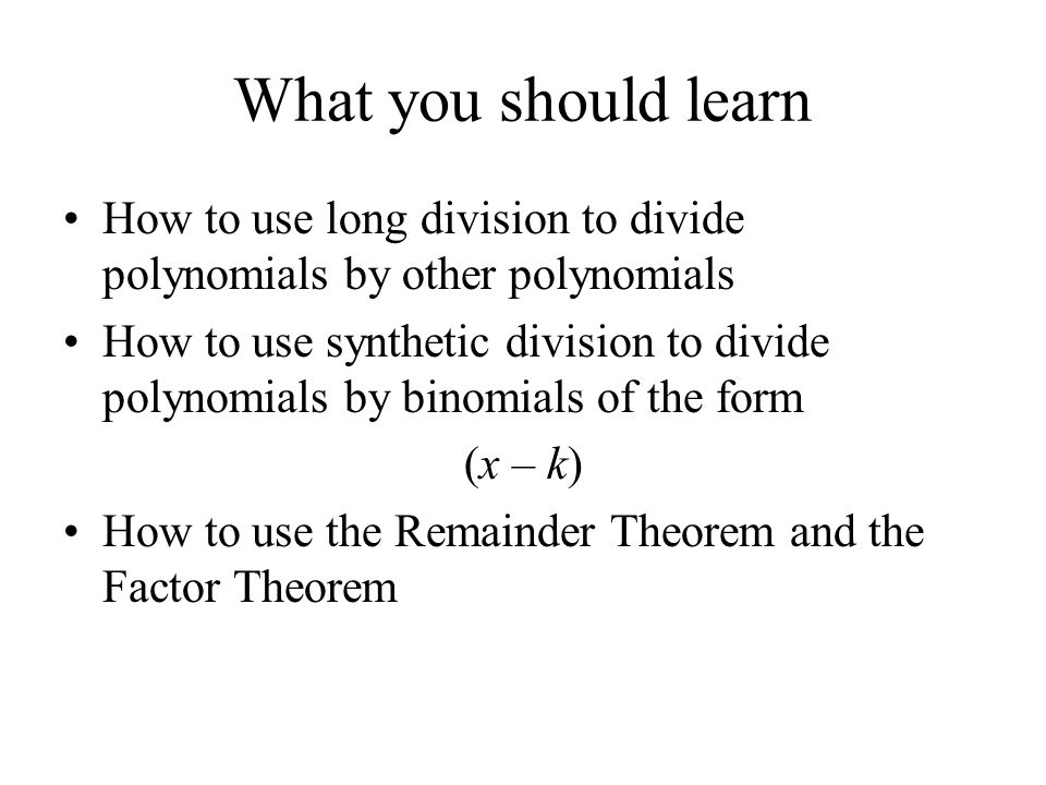 What you should learn How to use long division to divide polynomials by other polynomials.