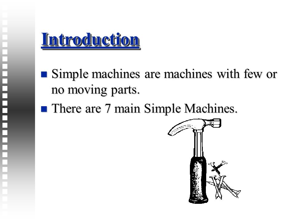 Introduction Simple machines are machines with few or no moving parts.