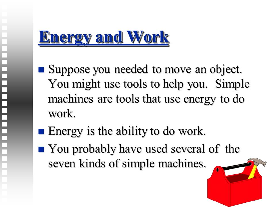 Energy and Work Suppose you needed to move an object. You might use tools to help you. Simple machines are tools that use energy to do work.