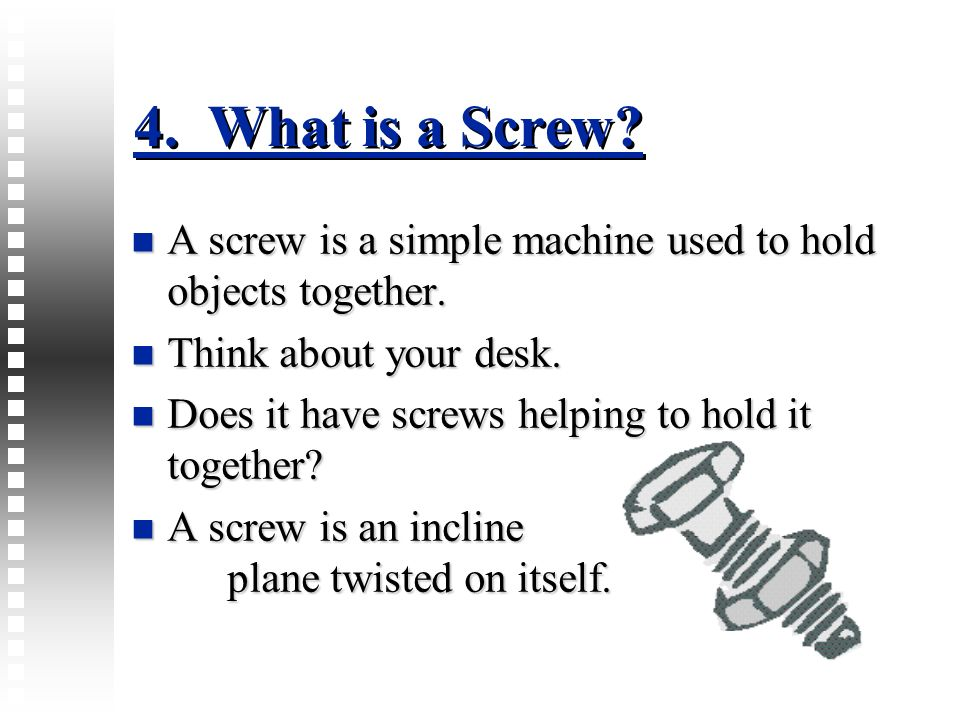 4. What is a Screw A screw is a simple machine used to hold objects together. Think about your desk.