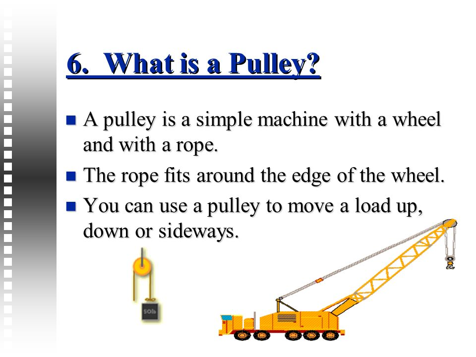6. What is a Pulley A pulley is a simple machine with a wheel and with a rope. The rope fits around the edge of the wheel.