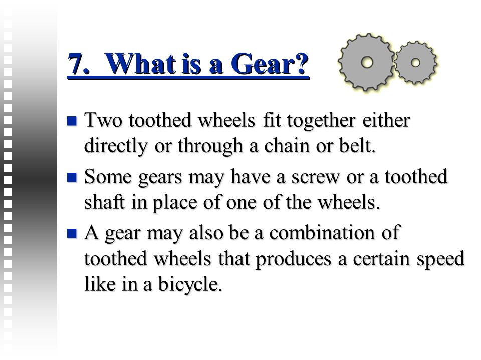 7. What is a Gear Two toothed wheels fit together either directly or through a chain or belt.