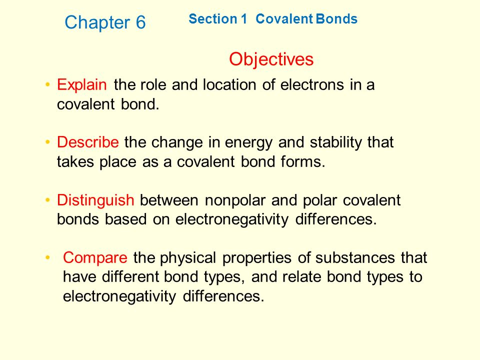 Chapter 6 Section 1 Covalent Bonds. Objectives. Explain the role and location of electrons in a covalent bond.
