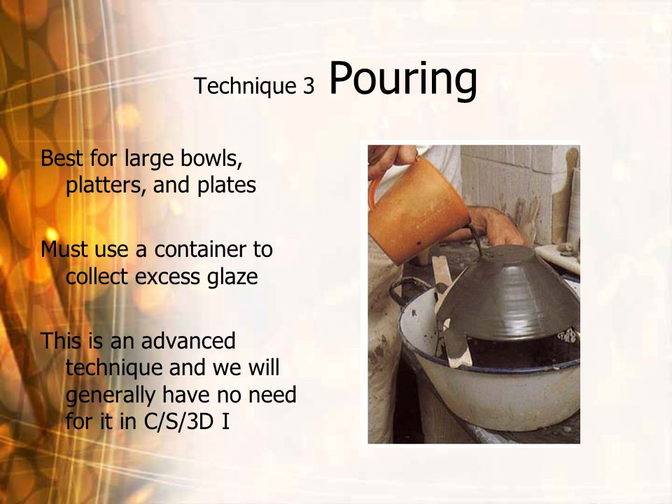 Technique 3 Pouring Best for large bowls, platters, and plates. Must use a container to collect excess glaze.