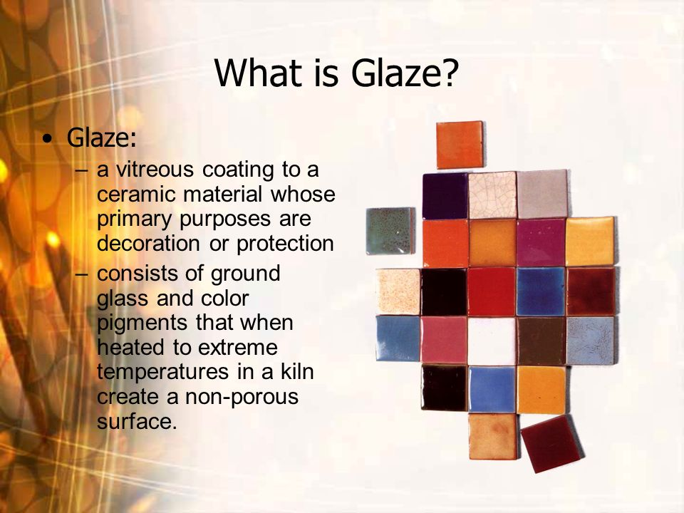 What is Glaze Glaze: a vitreous coating to a ceramic material whose primary purposes are decoration or protection.