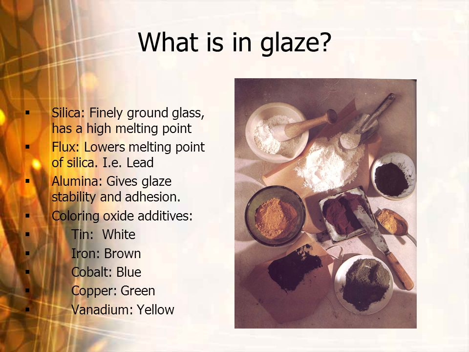 What is in glaze Silica: Finely ground glass, has a high melting point. Flux: Lowers melting point of silica. I.e. Lead.