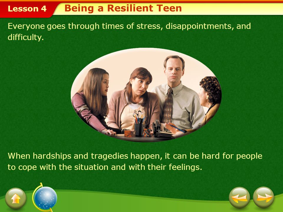 Being a Resilient Teen Everyone goes through times of stress, disappointments, and difficulty.