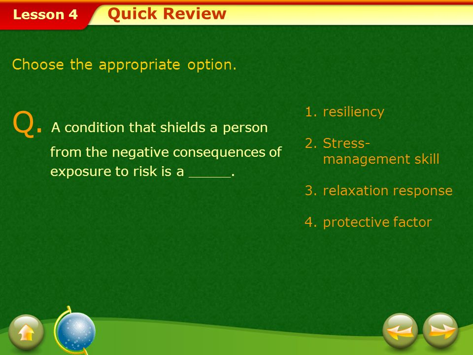 Quick Review Choose the appropriate option. Q. A condition that shields a person from the negative consequences of exposure to risk is a _____.
