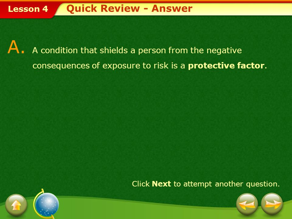 Quick Review - Answer A. A condition that shields a person from the negative consequences of exposure to risk is a protective factor.