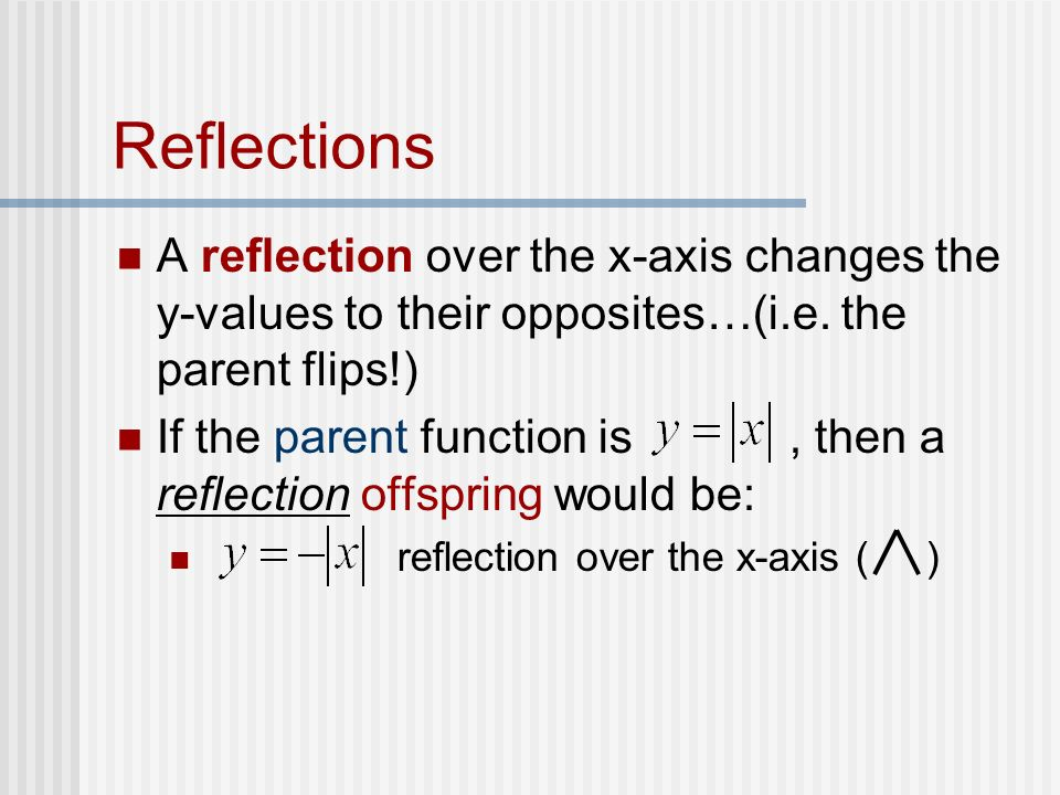 Reflections A reflection over the x-axis changes the y-values to their opposites…(i.e. the parent flips!)