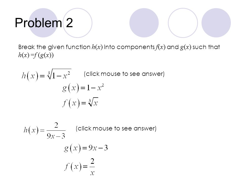 Problem 2 Break the given function h(x) into components f(x) and g(x) such that. h(x) =f (g(x)) (click mouse to see answer)