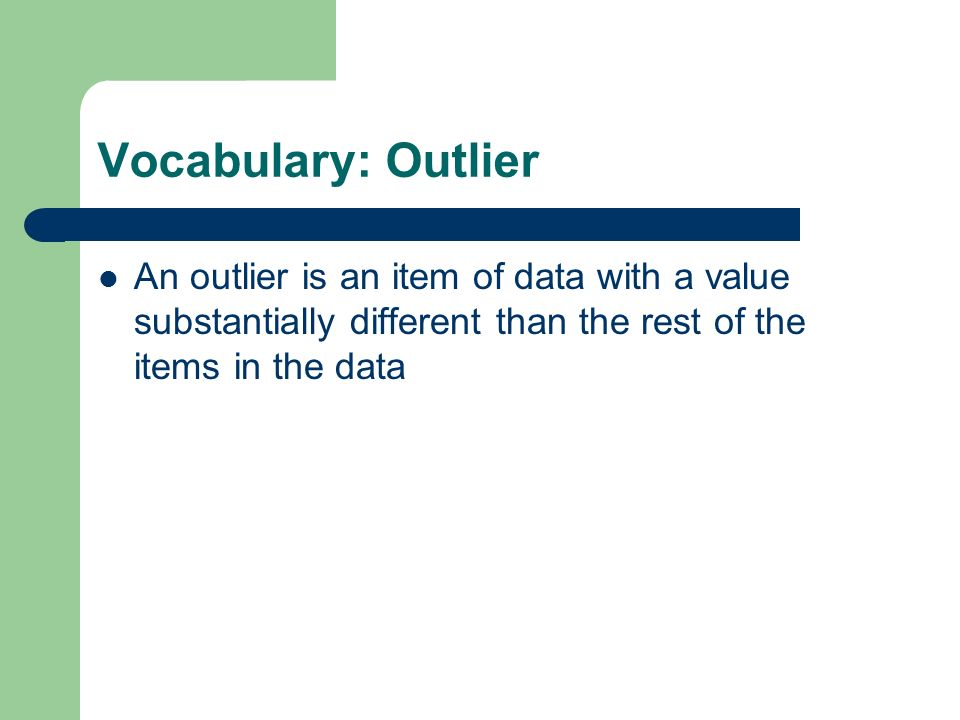 Vocabulary: Outlier An outlier is an item of data with a value substantially different than the rest of the items in the data.