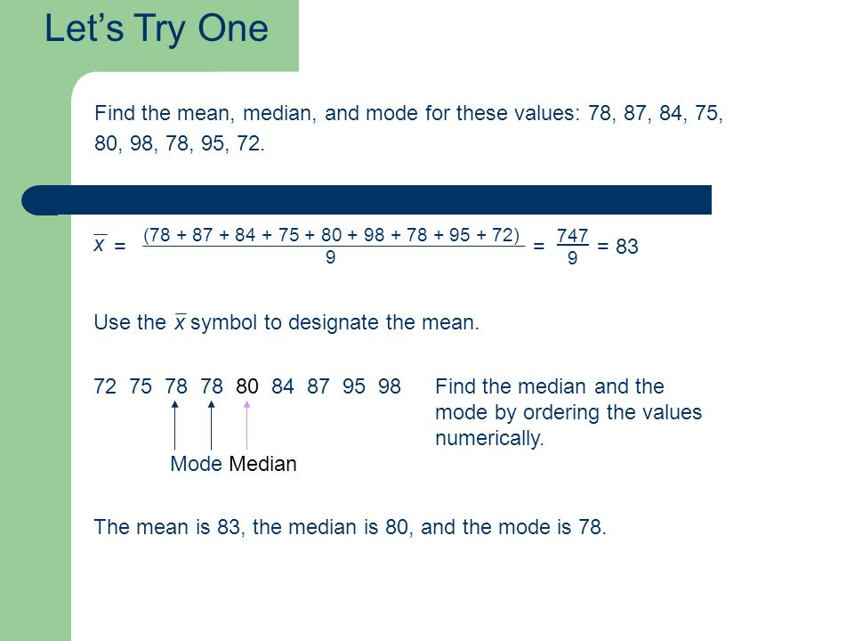 Let's Try One Find the mean, median, and mode for these values: 78, 87, 84, 75, 80, 98, 78, 95, 72.