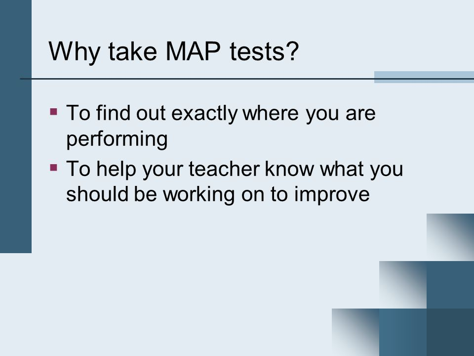 Why take MAP tests To find out exactly where you are performing