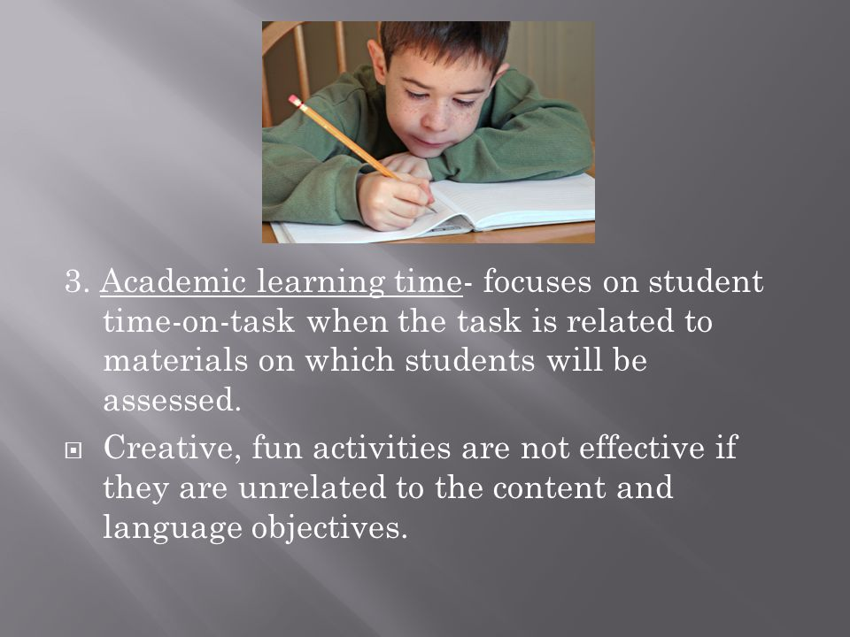 3. Academic learning time- focuses on student time-on-task when the task is related to materials on which students will be assessed.