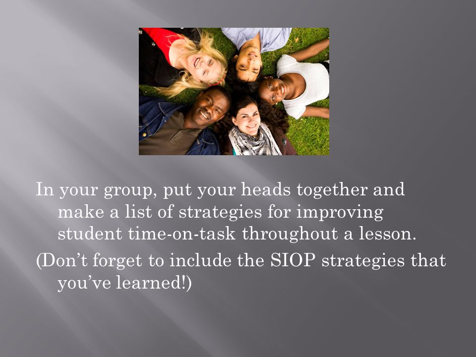 In your group, put your heads together and make a list of strategies for improving student time-on-task throughout a lesson.