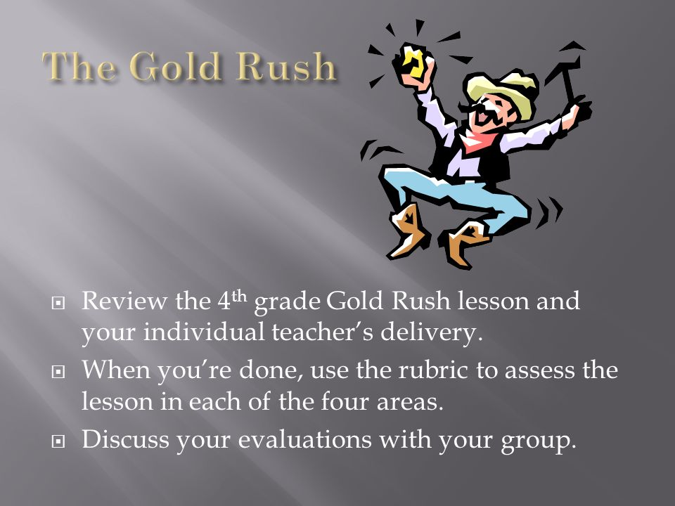 The Gold Rush Review the 4th grade Gold Rush lesson and your individual teacher's delivery.