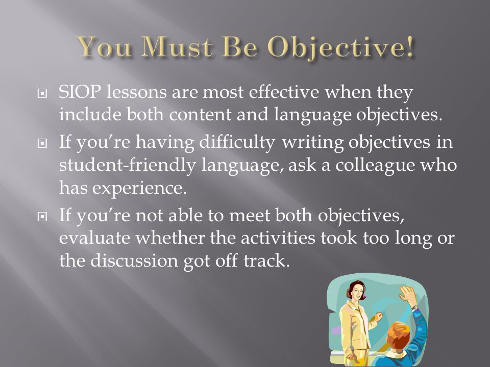 You Must Be Objective!SIOP lessons are most effective when they include both content and language objectives.