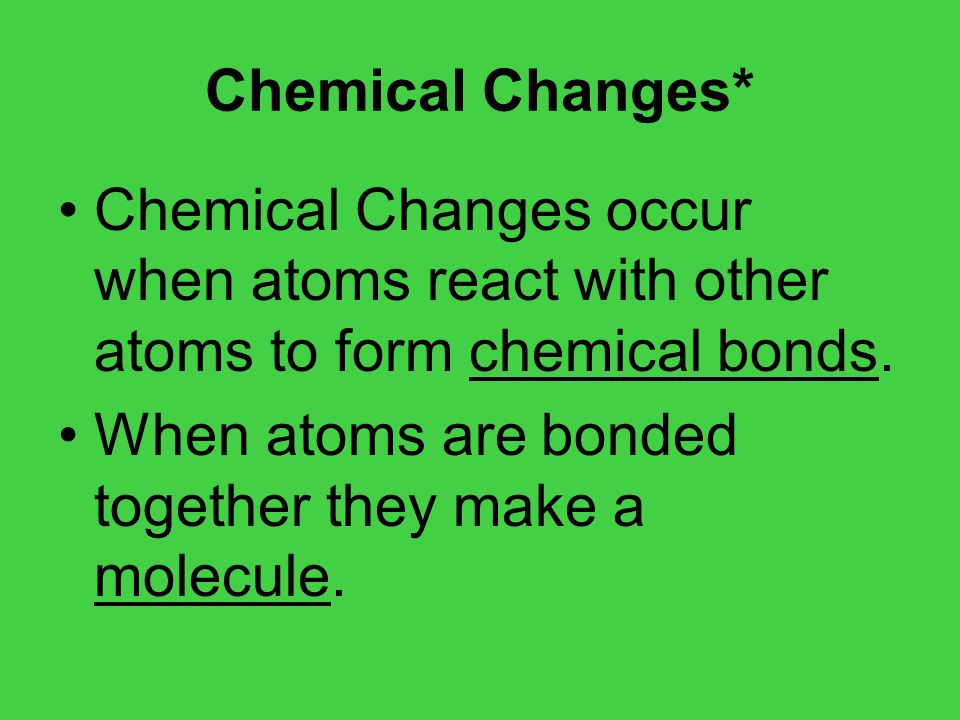 Chemical Changes* Chemical Changes occur when atoms react with other atoms to form chemical bonds.