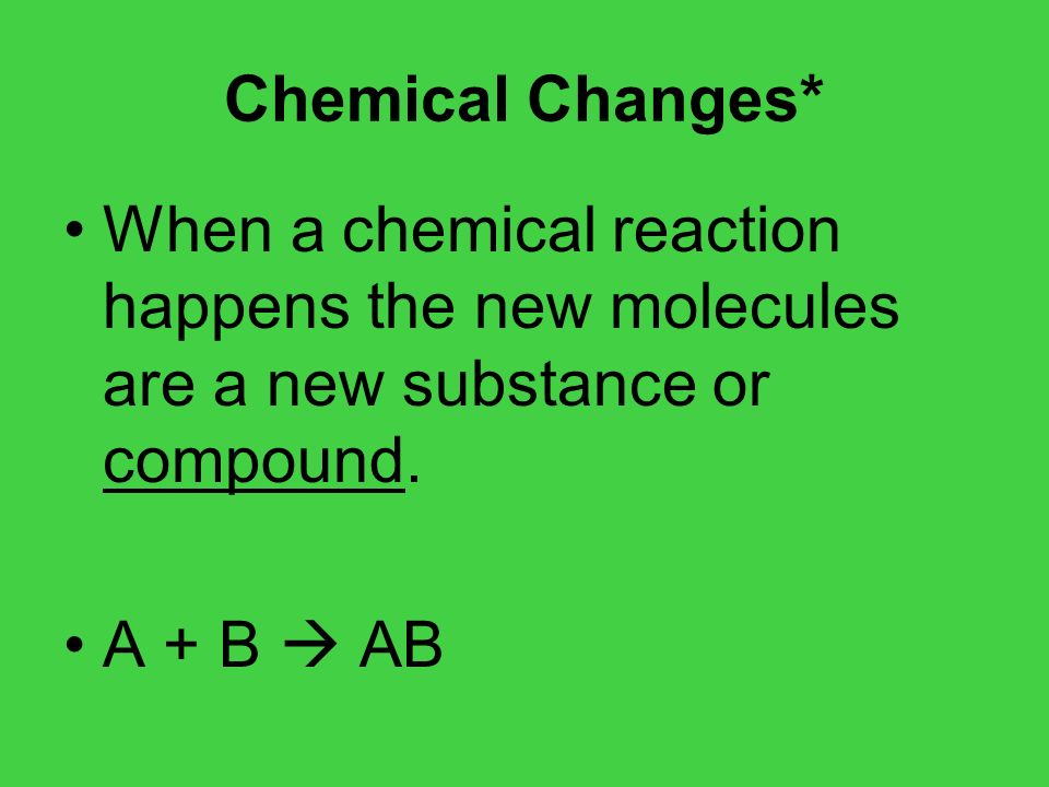 Chemical Changes*When a chemical reaction happens the new molecules are a new substance or compound.