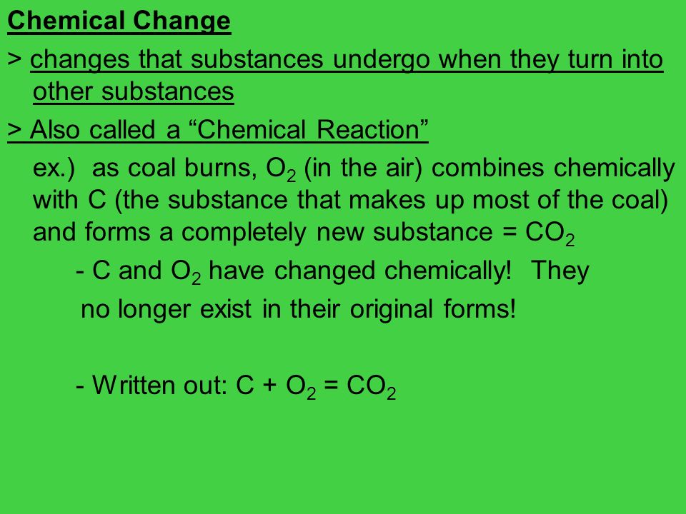 Chemical Change> changes that substances undergo when they turn into other substances. > Also called a Chemical Reaction