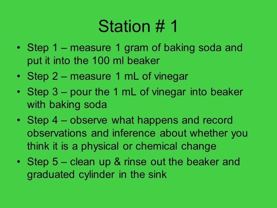 Station # 1 Step 1 – measure 1 gram of baking soda and put it into the 100 ml beaker. Step 2 – measure 1 mL of vinegar.