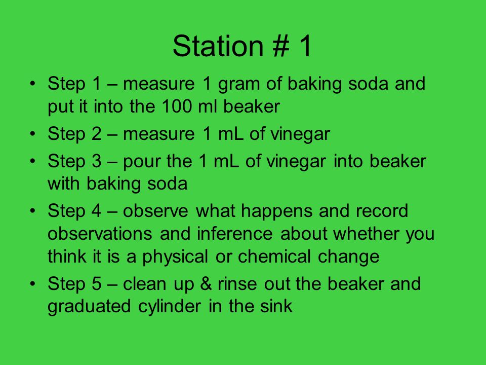Station # 1Step 1 – measure 1 gram of baking soda and put it into the 100 ml beaker. Step 2 – measure 1 mL of vinegar.