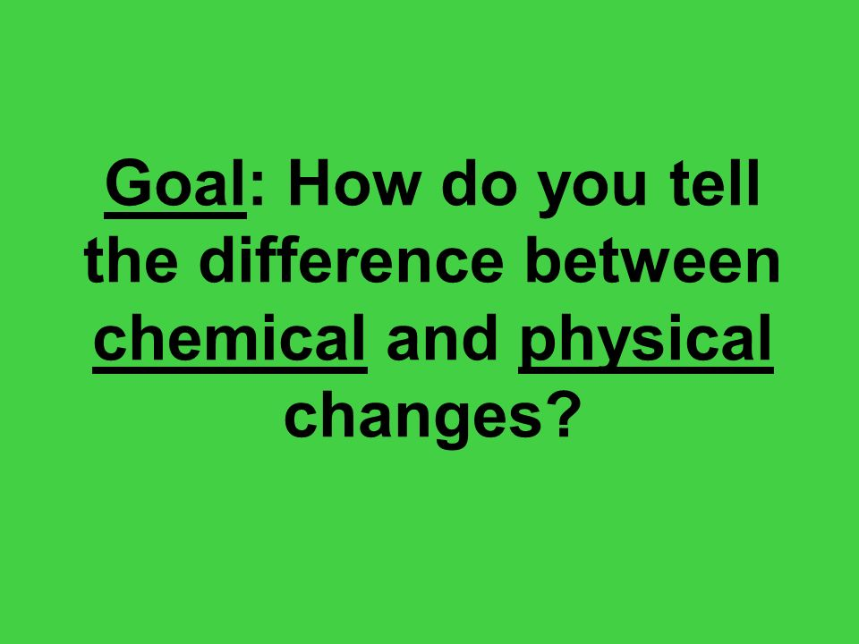 Goal: How do you tell the difference between chemical and physical changes