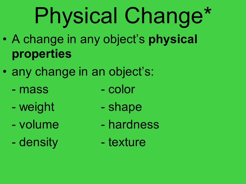 Physical Change* A change in any object's physical properties