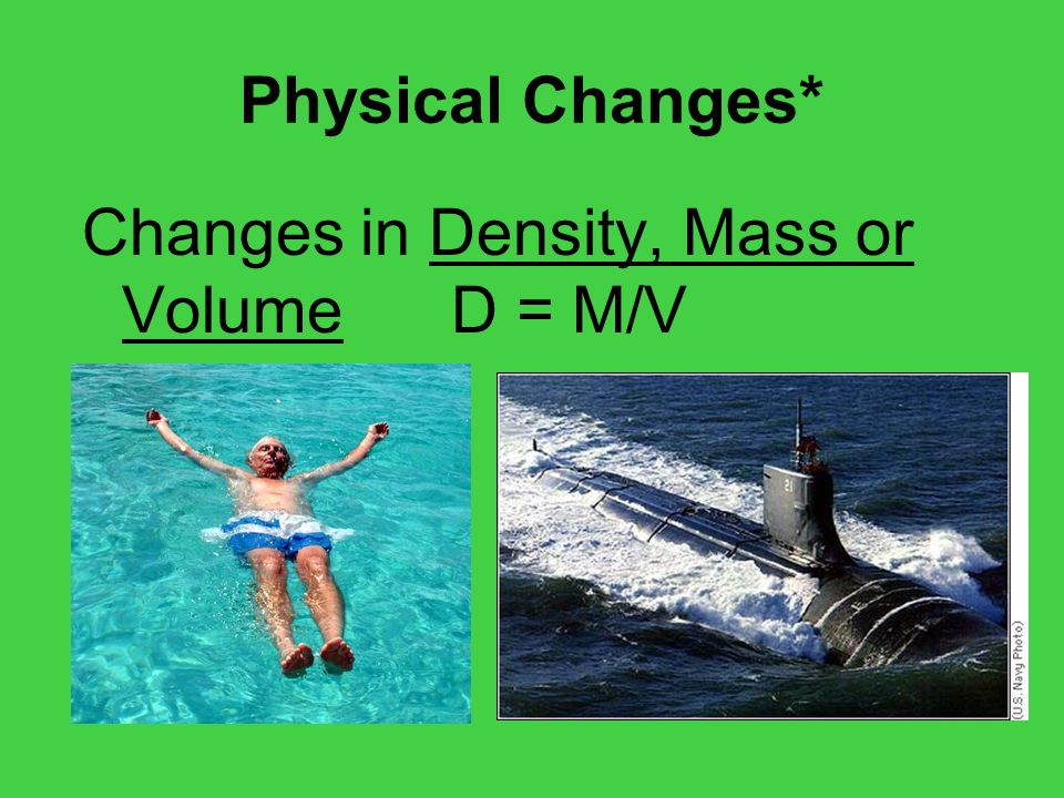 Physical Changes* Changes in Density, Mass or Volume D = M/V