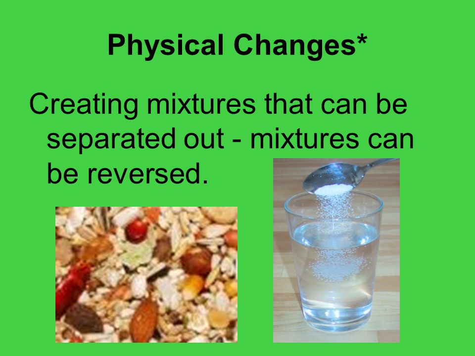 Physical Changes* Creating mixtures that can be separated out - mixtures can be reversed.